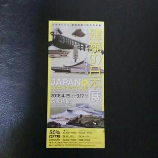 森美術館 建築の日本展 割引券(美術館/博物館)