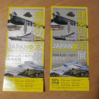 建築の日本展 50%オフ券2枚(美術館/博物館)