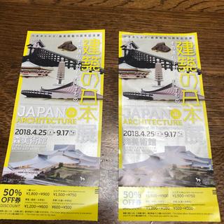 建築の日本展 50%OFF券 2枚(美術館/博物館)