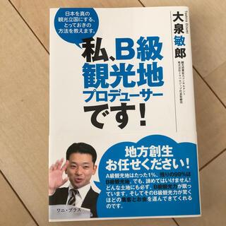 私、B級観光地プロデューサーです! 日本を真の観光立国にする、とっておきの方法を(ビジネス/経済)